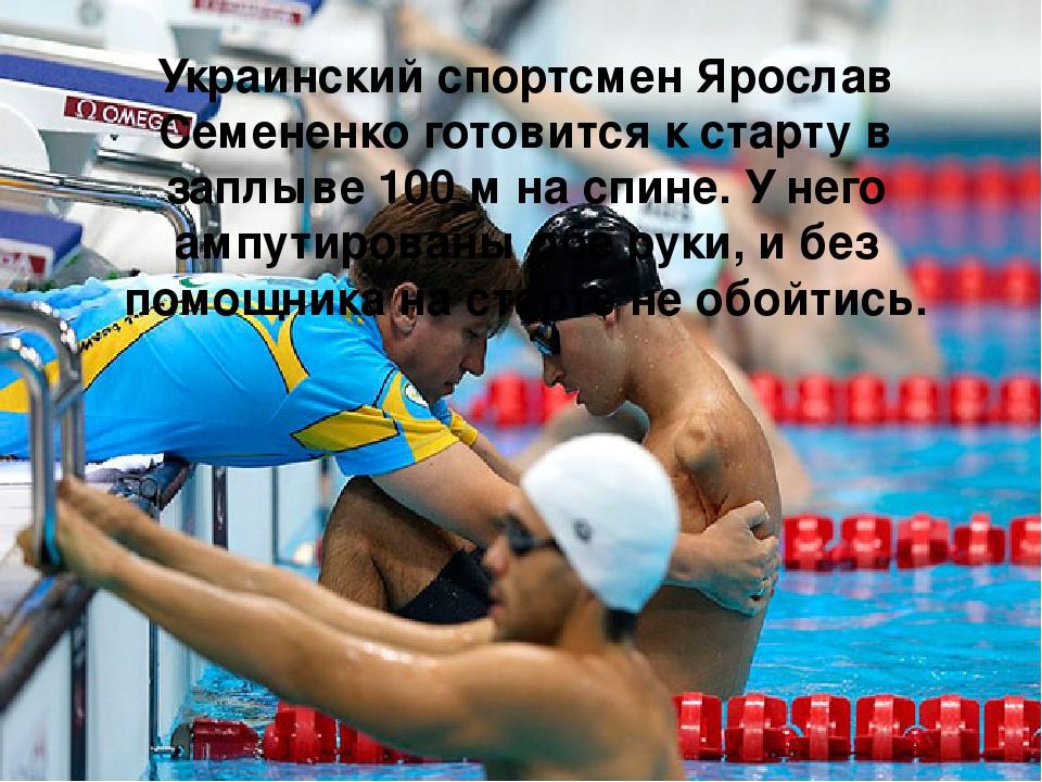 Украинский спортсмен Ярослав Семененко готовится к старту в заплыве 100 м на спине. У него ампутированы обе руки, и без помощника на старте не обой...