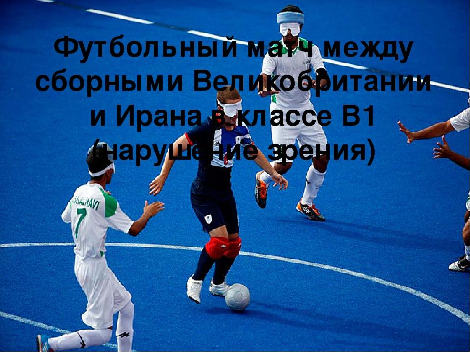 Футбольный матч между сборными Великобритании и Ирана в классе B1 (нарушение зрения)