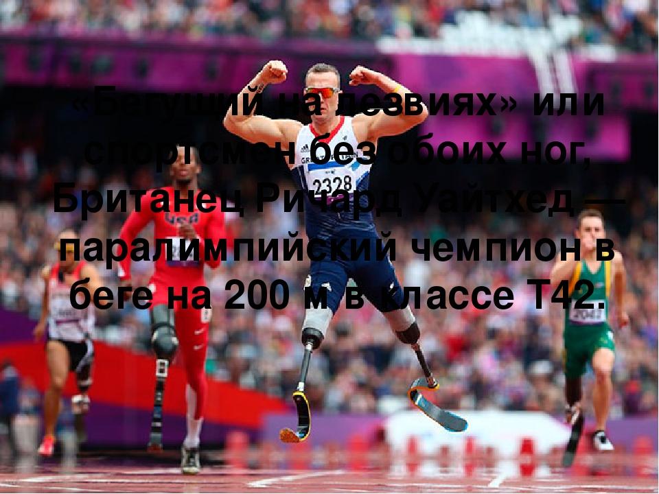 «Бегущий на лезвиях» или спортсмен без обоих ног, Британец Ричард Уайтхед — паралимпийский чемпион в беге на 200 м в классе T42.