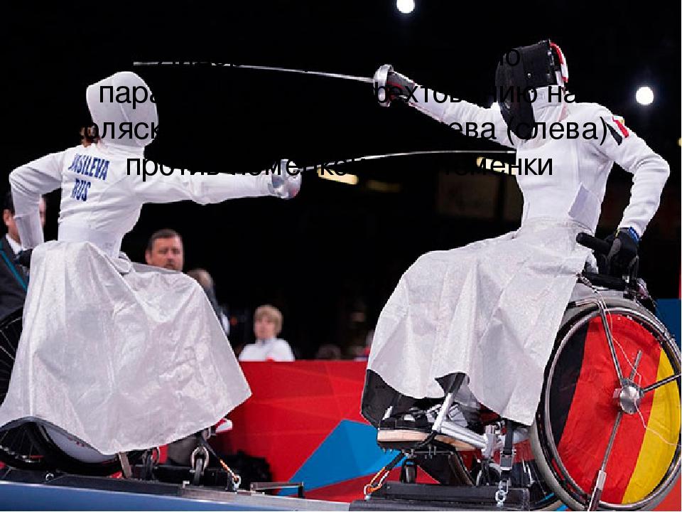 Лидер сборной России по паралимпийскому фехтованию на колясках Людмила Васильева (слева) против немецкой спортсменки