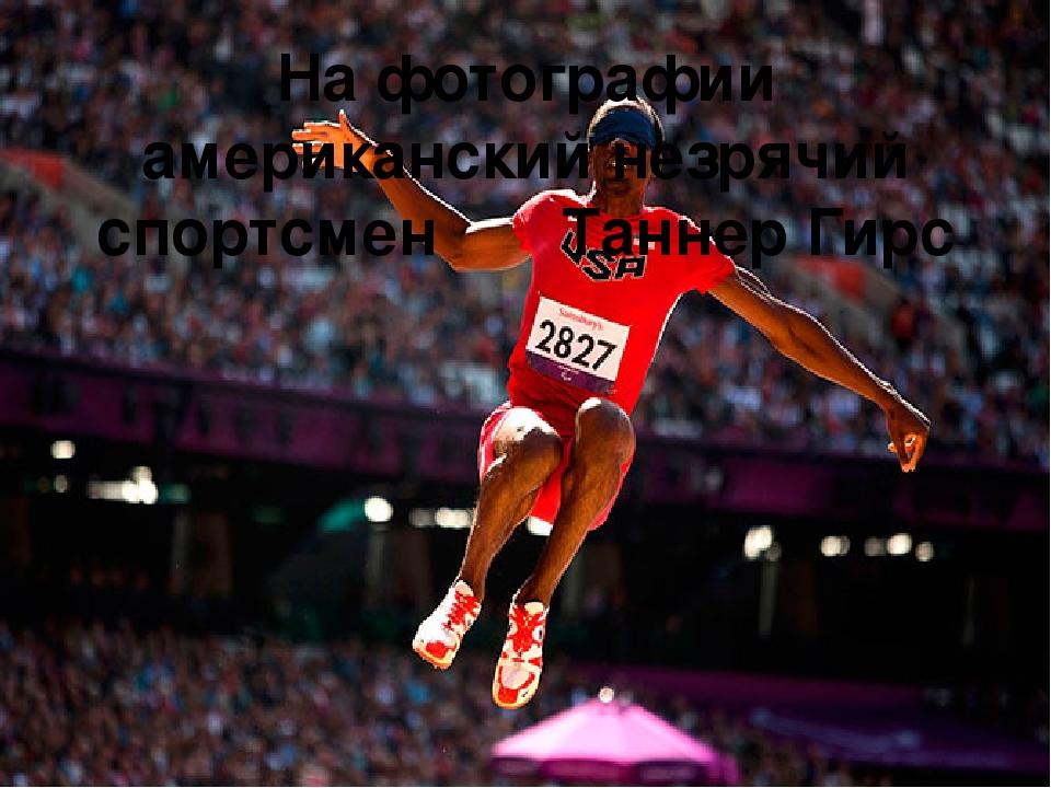 На фотографии американский незрячий спортсмен Таннер Гирс