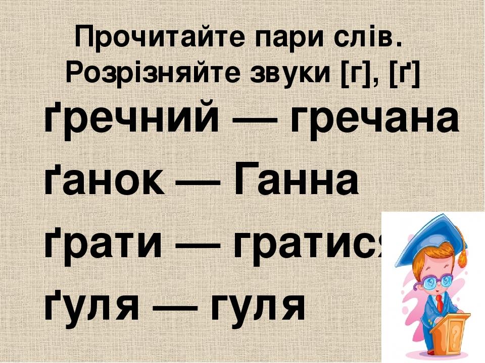 Прочитайте пари слів. Розрізняйте звуки [г], [ґ] ґречний — гречана ґанок — Ганна ґрати — гратися ґуля — гуля