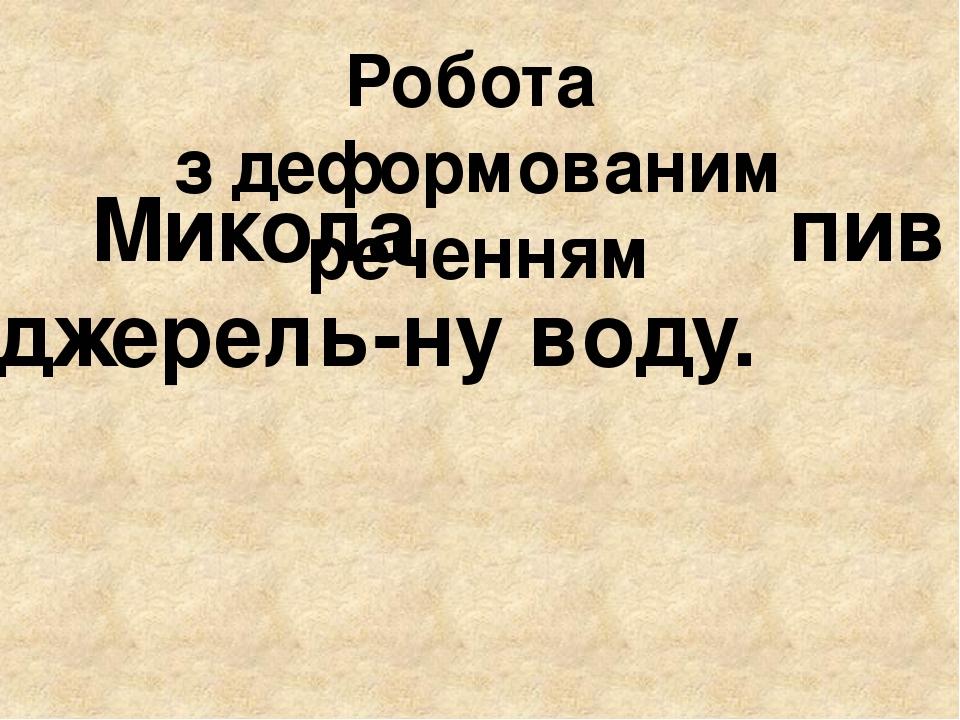 Робота з деформованим реченням Микола пив джерель-ну воду.