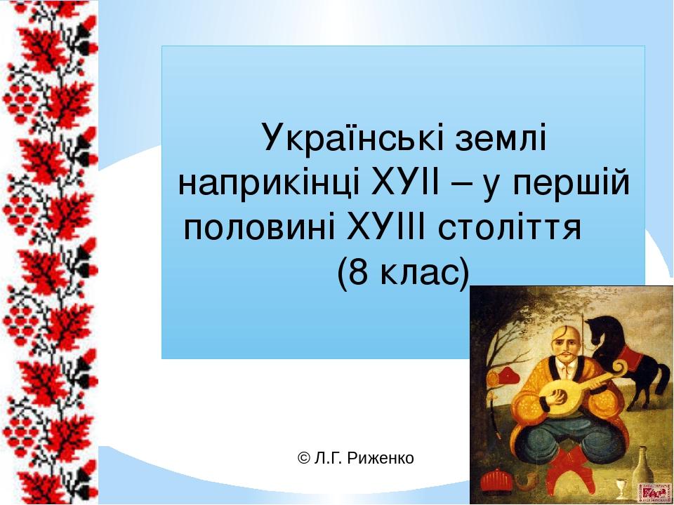 Українські землі наприкінці ХУІІ – у першій половині ХУІІІ століття (8 клас) © Л.Г. Риженко