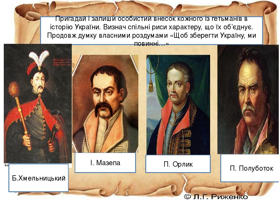 Пригадай і запиши особистий внесок кожного із гетьманів в історію України. Визнач спільні риси характеру, що їх об'єднує. Продовж думку власними ро...