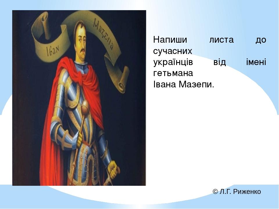 Напиши листа до сучасних українців від імені гетьмана Івана Мазепи. © Л.Г. Риженко