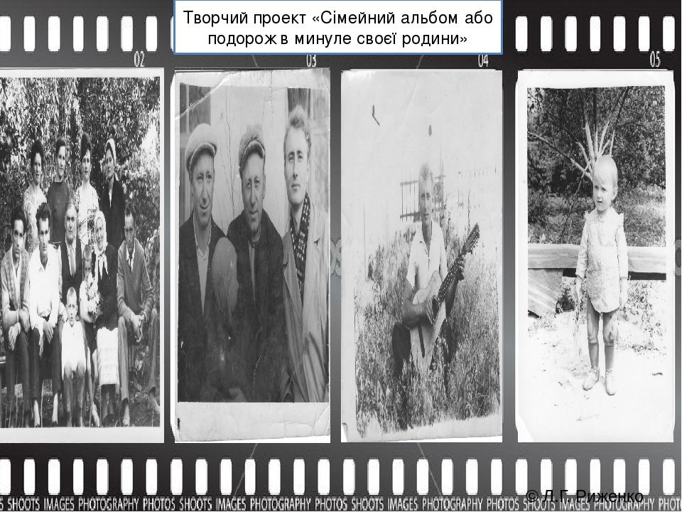 Творчий проект «Сімейний альбом або подорож в минуле своєї родини» © Л.Г. Риженко