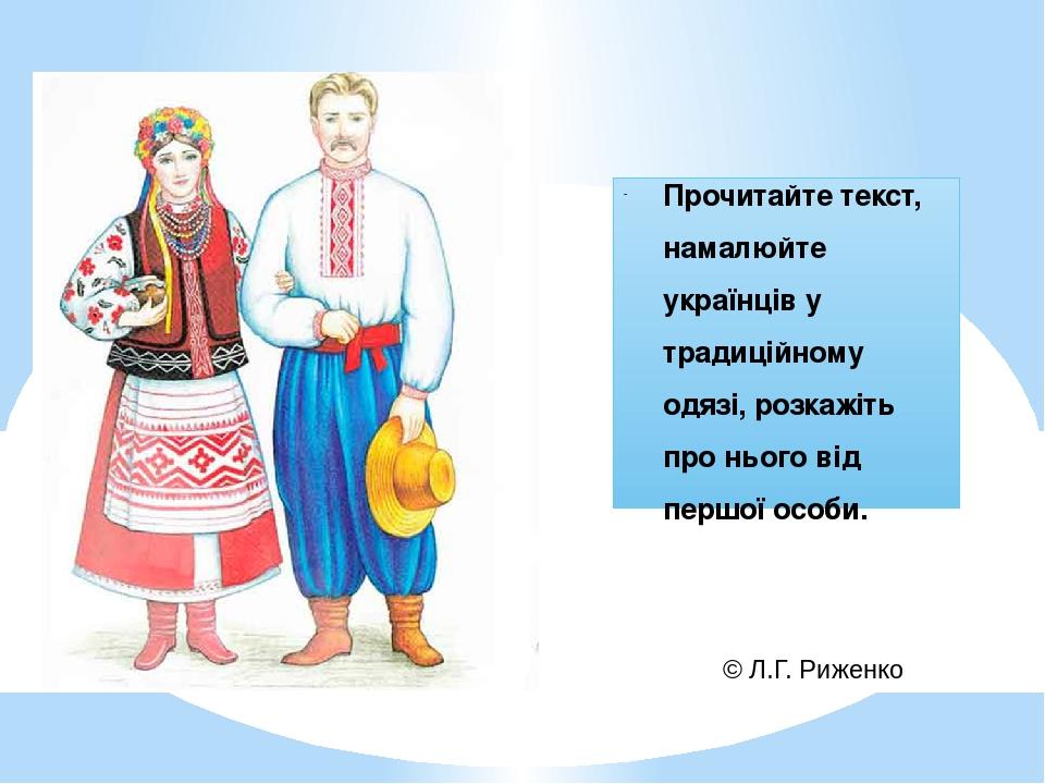 Прочитайте текст, намалюйте українців у традиційному одязі, розкажіть про нього від першої особи. © Л.Г. Риженко