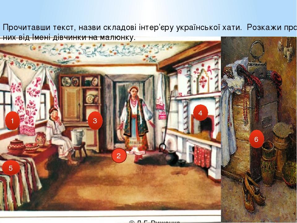 2 1 4 3 5 6 Прочитавши текст, назви складові інтер'єру української хати. Розкажи про них від Імені дівчинки на малюнку. © Л.Г. Риженко