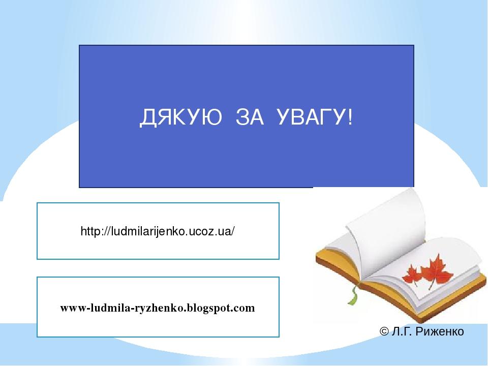 ДЯКУЮ ЗА УВАГУ! www-ludmila-ryzhenko.blogspot.com http://ludmilarijenko.ucoz.ua/ © Л.Г. Риженко