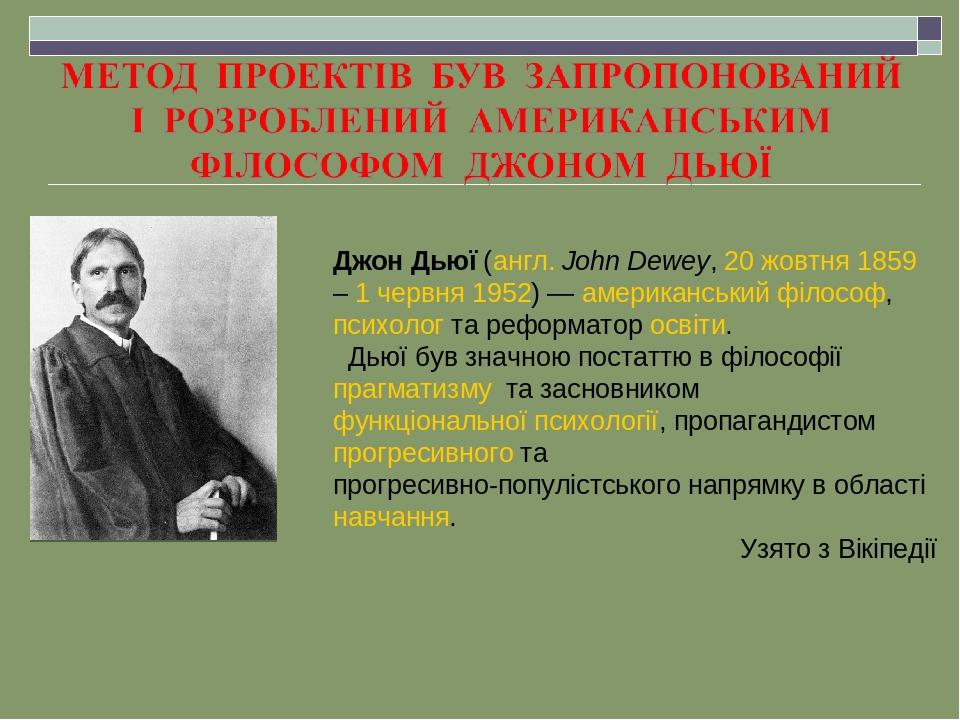 Джон Дьюї (англ. John Dewey, 20 жовтня 1859 – 1 червня 1952) — американський філософ, психолог та реформатор освіти. Дьюї був значною постаттю в фі...