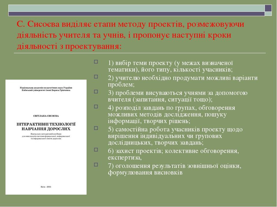С. Сисоєва виділяє етапи методу проектів, розмежовуючи діяльність учителя та учнів, і пропонує наступні кроки діяльності з проектування: 1) вибір т...