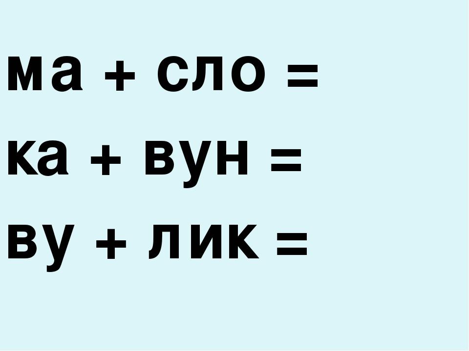 ма + сло = ка + вун = ву + лик =