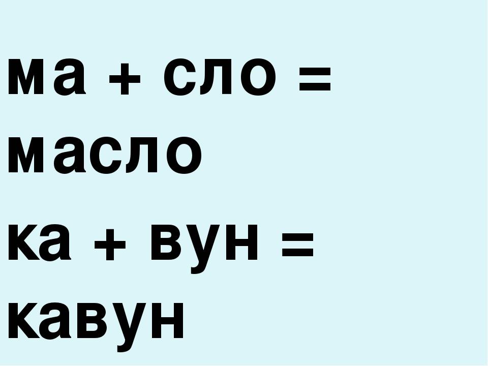 ма + сло = масло ка + вун = кавун ву + лик = вулик