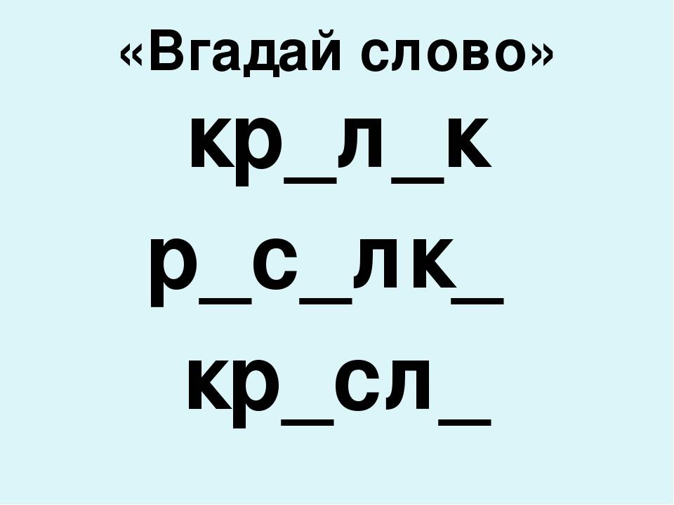 «Вгадай слово» кр_л_к р_с_лк_ кр_сл_