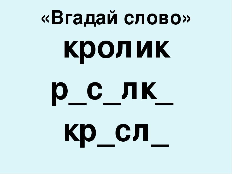 «Вгадай слово» кролик р_с_лк_ кр_сл_
