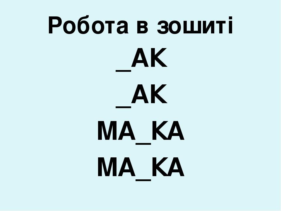 Робота в зошиті _АК _АК МА_КА МА_КА