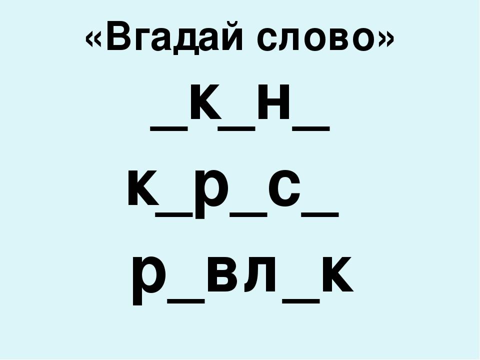 «Вгадай слово» _к_н_ к_р_с_ р_вл_к