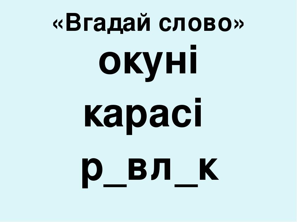 «Вгадай слово» окуні карасі р_вл_к