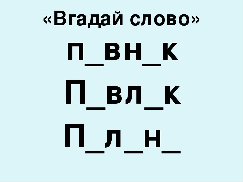 «Вгадай слово» п_вн_к П_вл_к П_л_н_