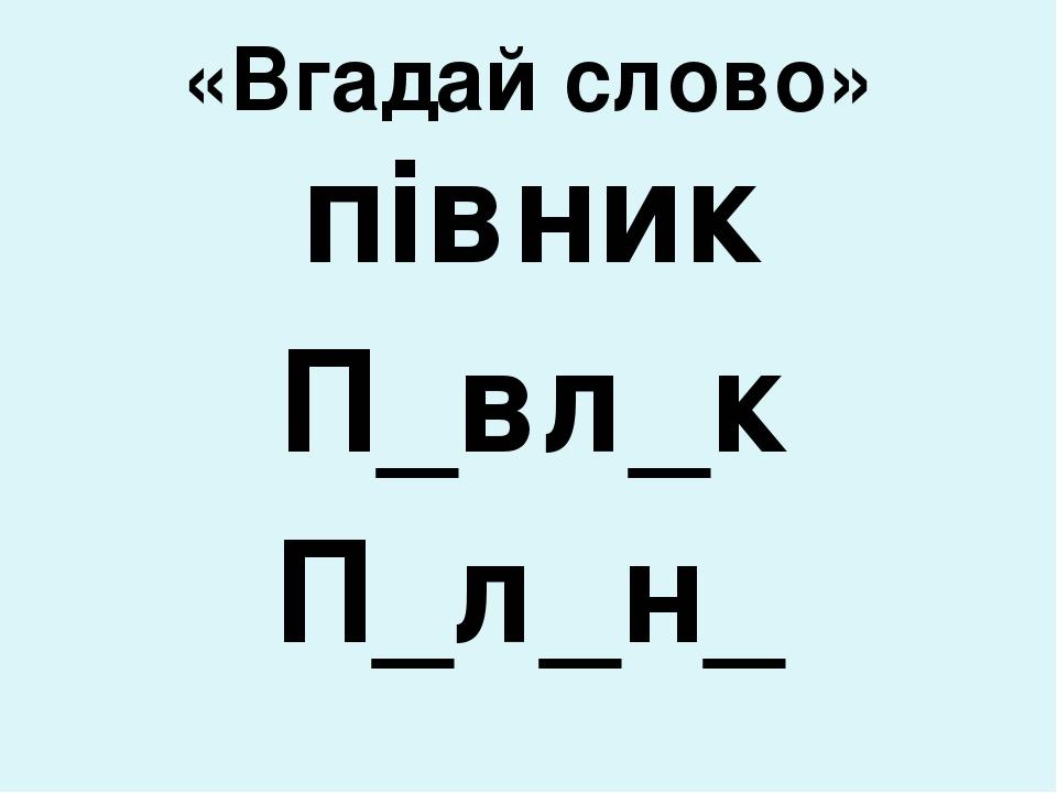 «Вгадай слово» півник П_вл_к П_л_н_