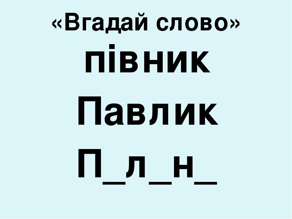 «Вгадай слово» півник Павлик П_л_н_