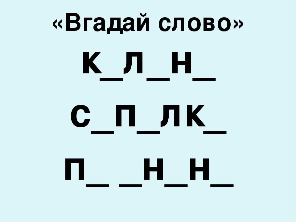 «Вгадай слово» к_л_н_ с_п_лк_ п_ _н_н_