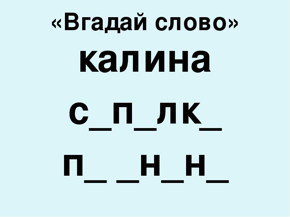 «Вгадай слово» калина с_п_лк_ п_ _н_н_