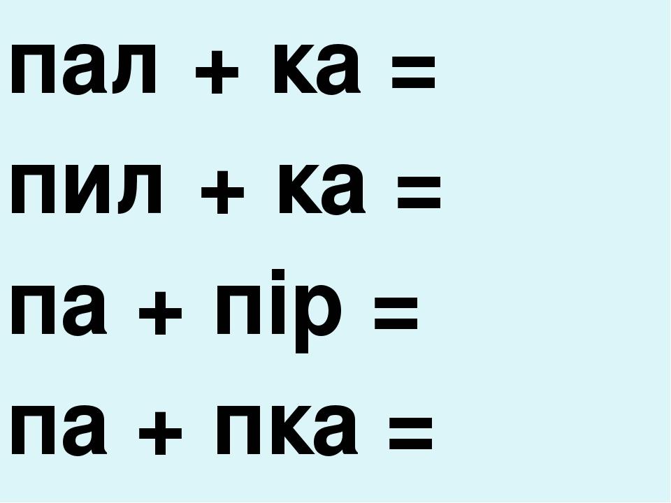 пал + ка = пил + ка = па + пір = па + пка =