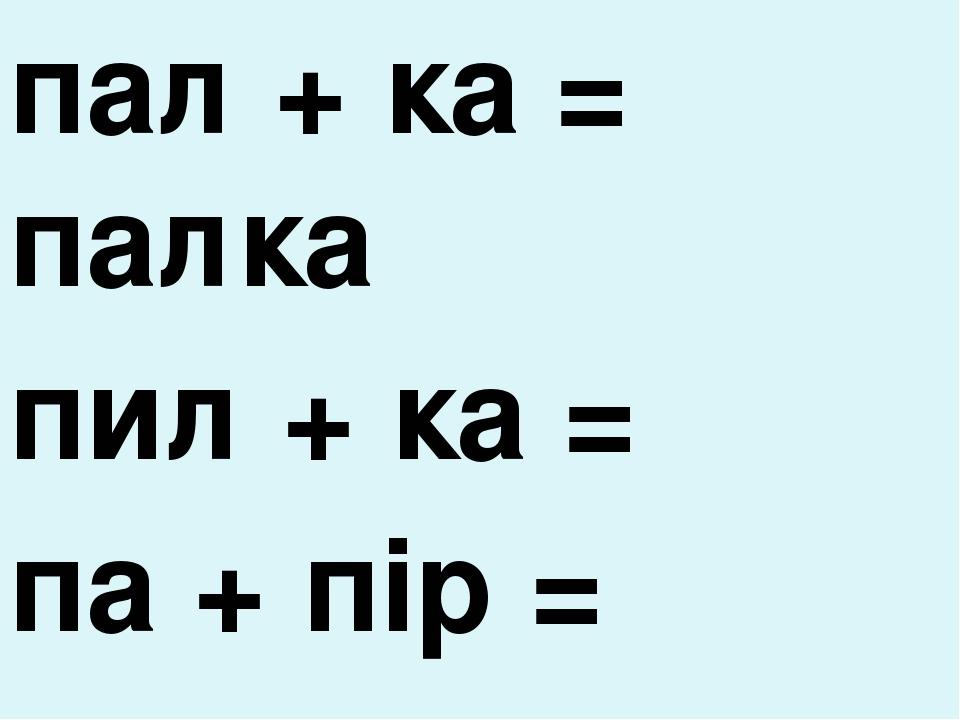 пал + ка = палка пил + ка = па + пір = па + пка =