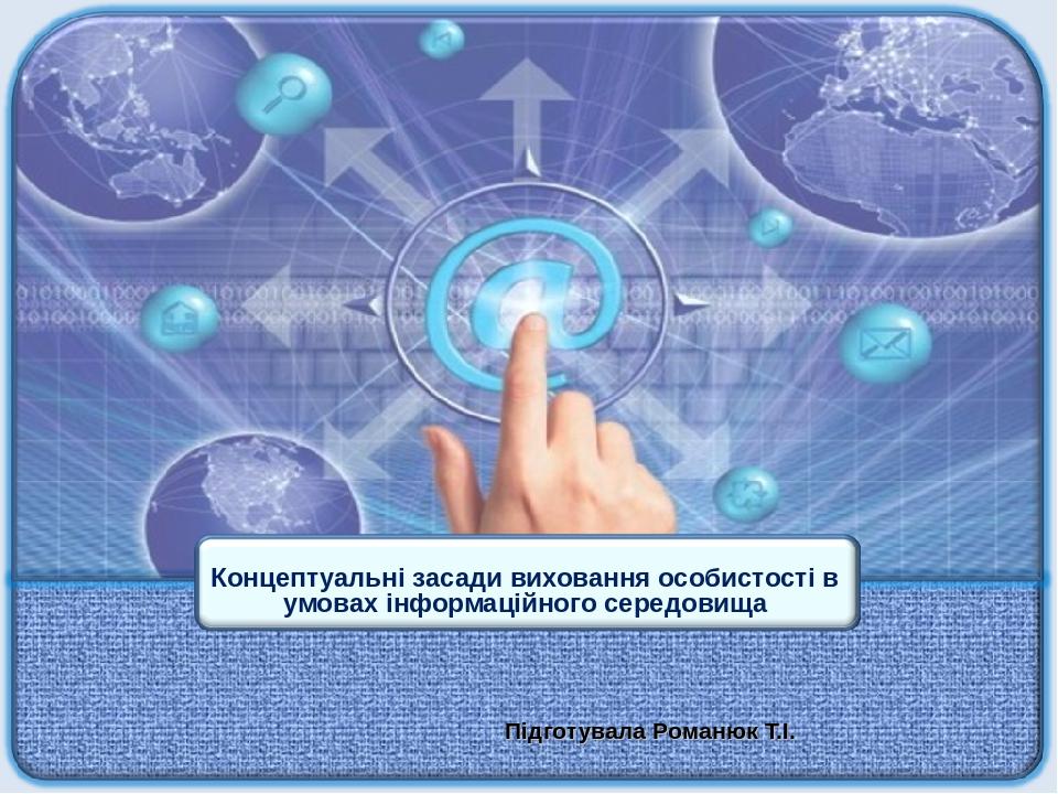 Підготувала Романюк Т.І. Концептуальні засади виховання особистості в умовах інформаційного середовища