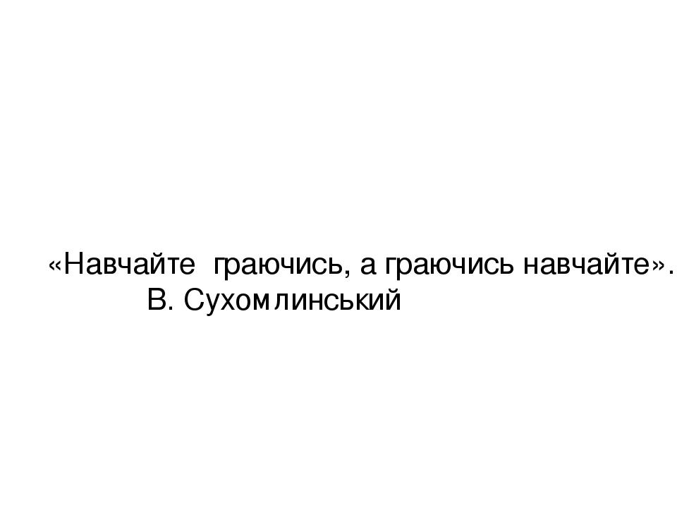 «Навчайте граючись, а граючись навчайте». В. Сухомлинський