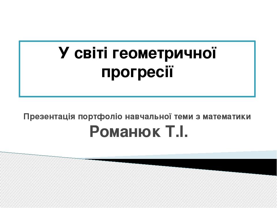 У світі геометричної прогресії Презентація портфоліо навчальної теми з математики Романюк Т.І.