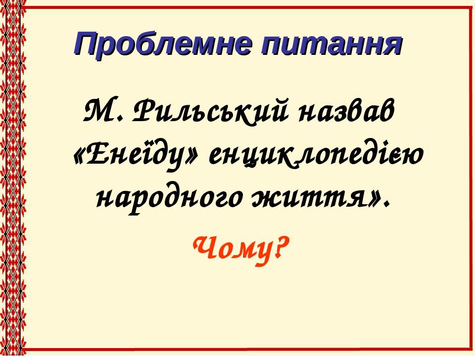 Проблемне питання М. Рильський назвав «Енеїду» енциклопедією народного життя». Чому?