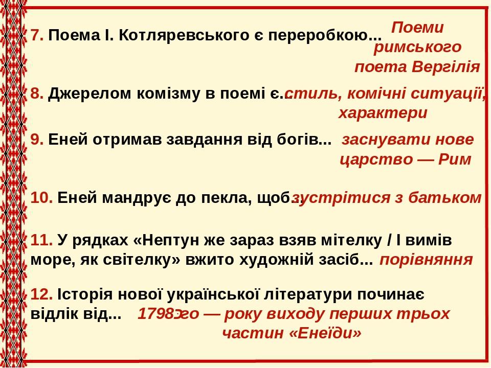 7. Поема І.Котляревського є переробкою... 8. Джерелом комізму в поемі є... 10. Еней мандрує до пекла, щоб... 9. Еней отримав завдання від богів......