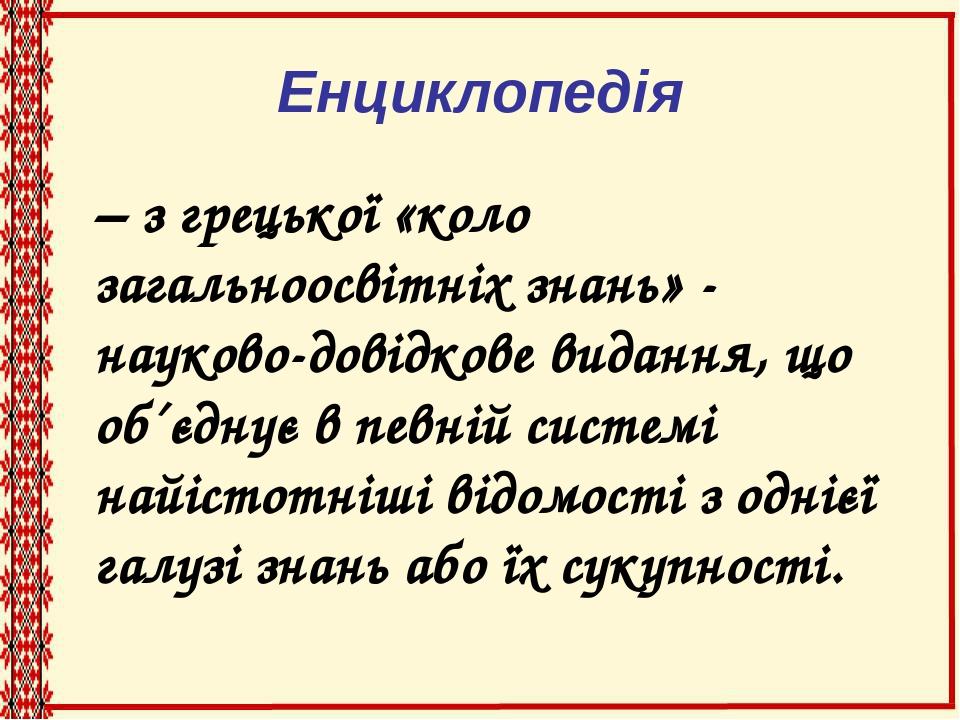 Енциклопедія – з грецької «коло загальноосвітніх знань» - науково-довідкове видання, що об´єднує в певній системі найістотніші відомості з однієї г...