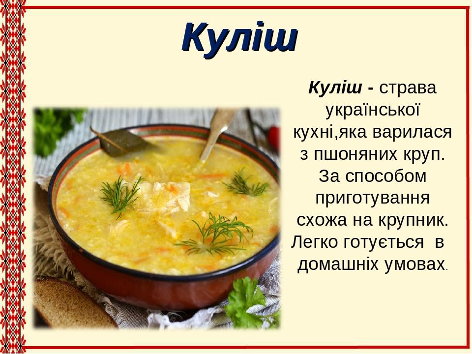 Куліш Куліш - страва української кухні,яка варилася з пшоняних круп. За способом приготування схожа на крупник. Легко готується в домашніх умовах.