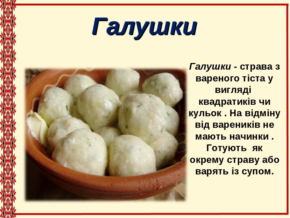 Галушки Галушки - страва з вареного тіста у вигляді квадратиків чи кульок . На відміну від вареників не мають начинки . Готують як окрему страву аб...