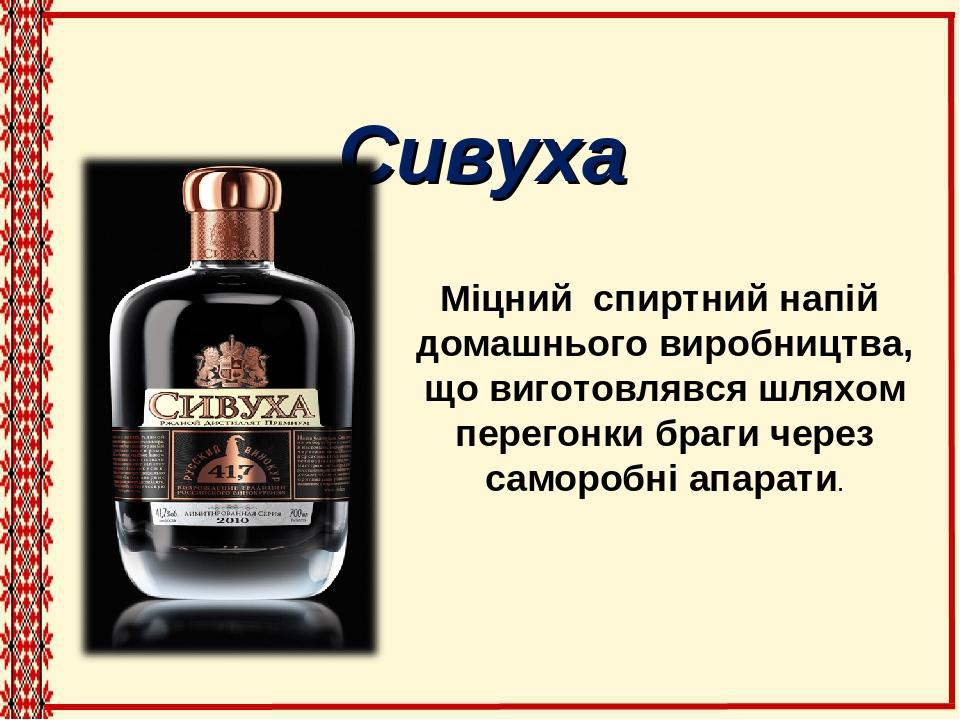 Сивуха Міцний спиртний напій домашнього виробництва, що виготовлявся шляхом перегонки браги через саморобні апарати.