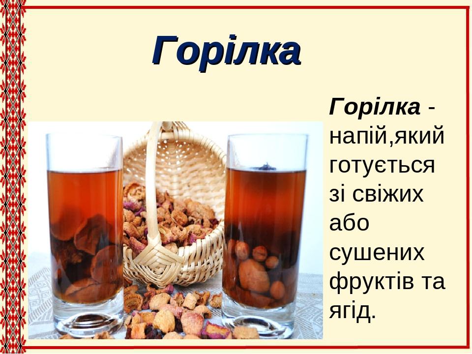 Горілка - напій,який готується зі свіжих або сушених фруктів та ягід. Горілка