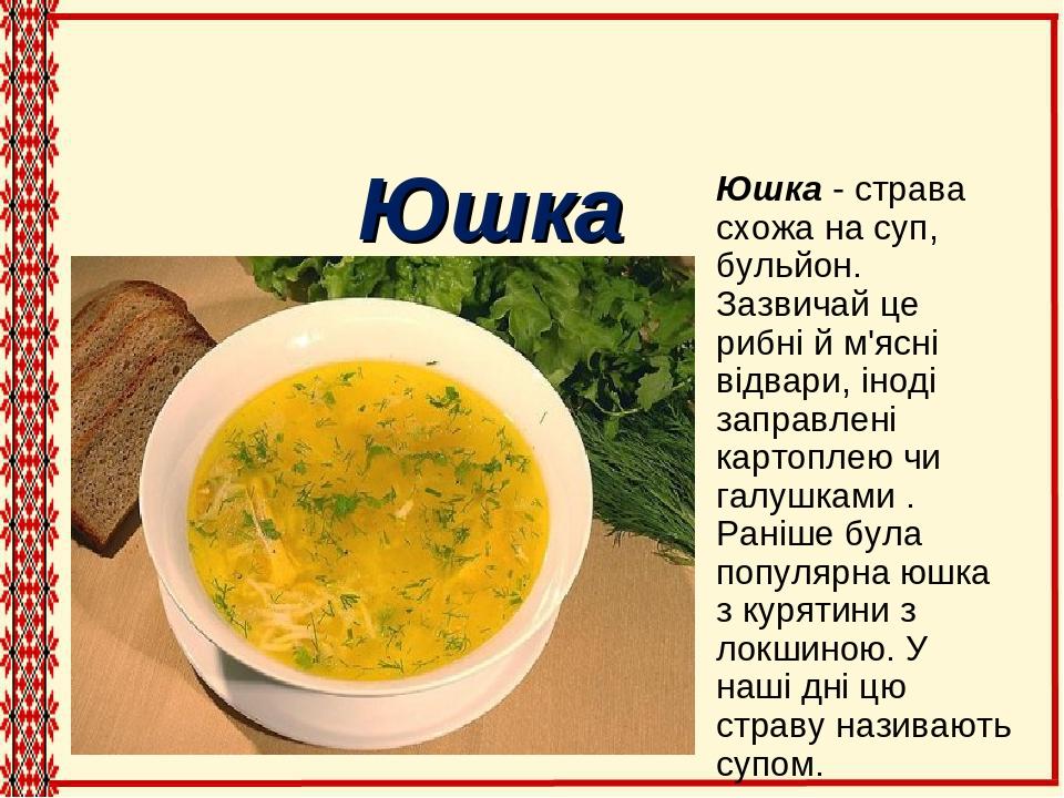 Юшка - страва схожа на суп, бульйон. Зазвичай це рибні й м'ясні відвари, іноді заправлені картоплею чи галушками . Раніше була популярна юшка з кур...