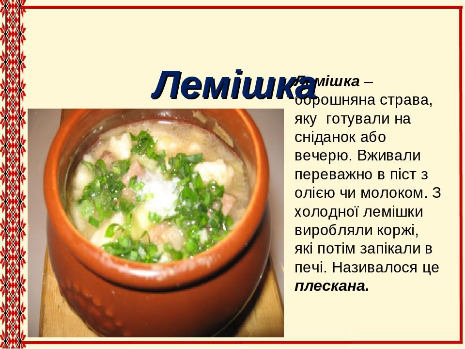 Лемішка – борошняна страва, яку готували на сніданок або вечерю. Вживали переважно в піст з олією чи молоком. З холодної лемішки виробляли коржі, я...