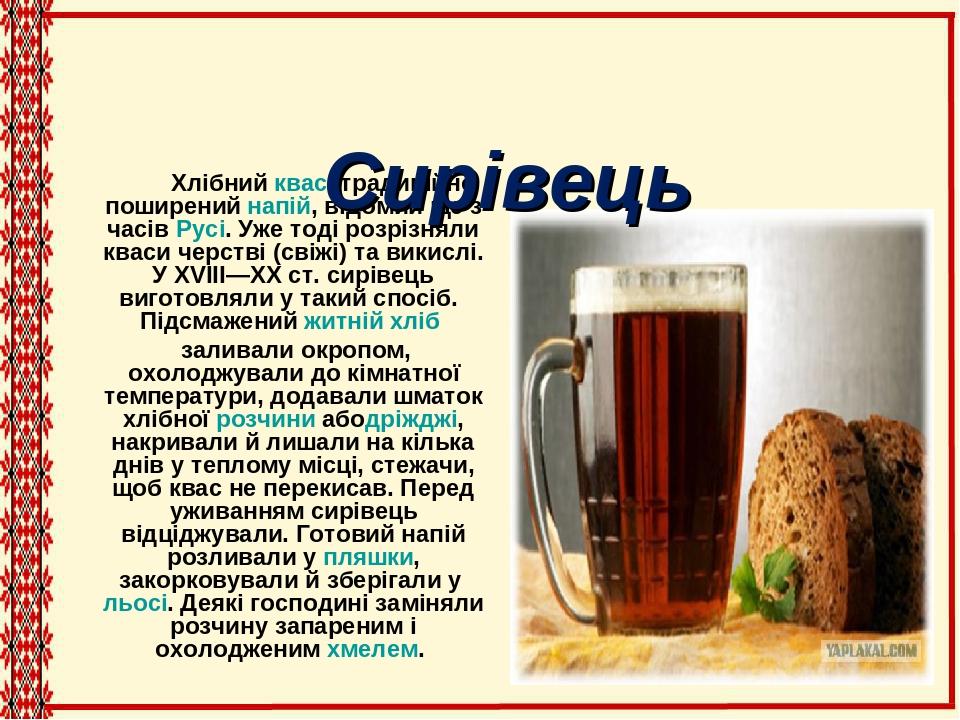 Хлібнийквас, традиційно поширенийнапій, відомий ще з часівРусі. Уже тоді розрізняли кваси черстві (свіжі) та викислі. У XVIII—XX ст. сирівець ви...