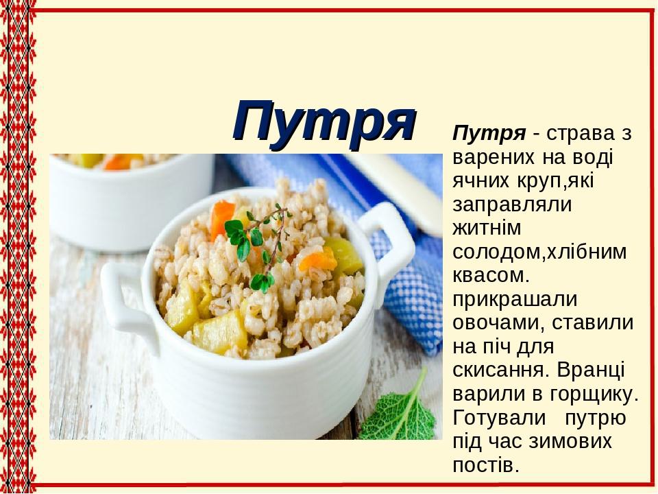 Путря - страва з варених на воді ячних круп,які заправляли житнім солодом,хлібним квасом. прикрашали овочами, ставили на піч для скисання. Вранці в...