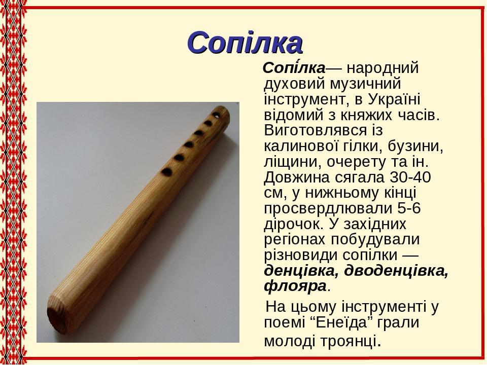 Сопілка Сопі́лка— народний духовий музичний інструмент, в Україні відомий з княжих часів. Виготовлявся із калинової гілки, бузини, ліщини, очерету ...