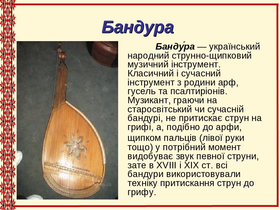 Бандура Банду́ра — український народний струнно-щипковий музичний інструмент. Класичний і сучасний інструмент з родини арф, гусель та псалтиріонів....