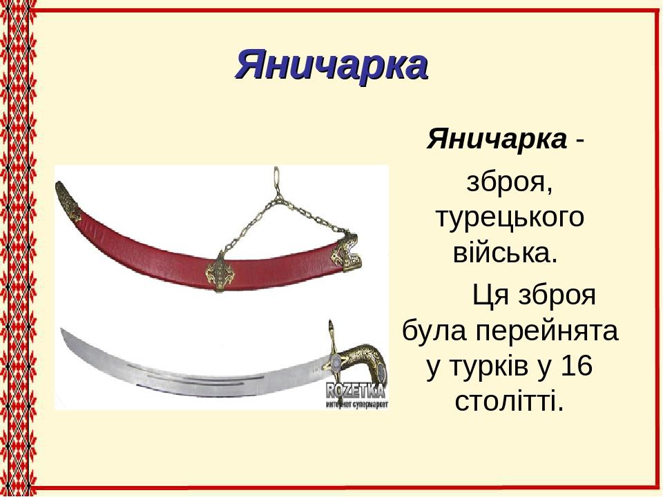 Яничарка Яничарка - зброя, турецького війська. Ця зброя була перейнята у турків у 16 столітті.