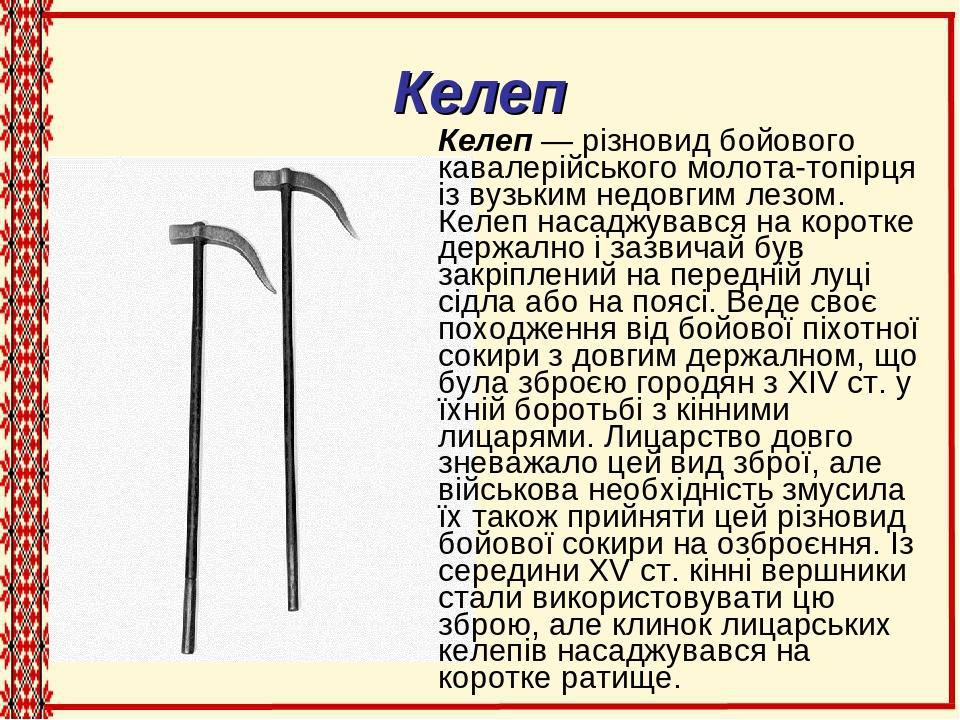 Келеп Келеп — різновид бойового кавалерійського молота-топірця із вузьким недовгим лезом. Келеп насаджувався на коротке держално і зазвичай був зак...