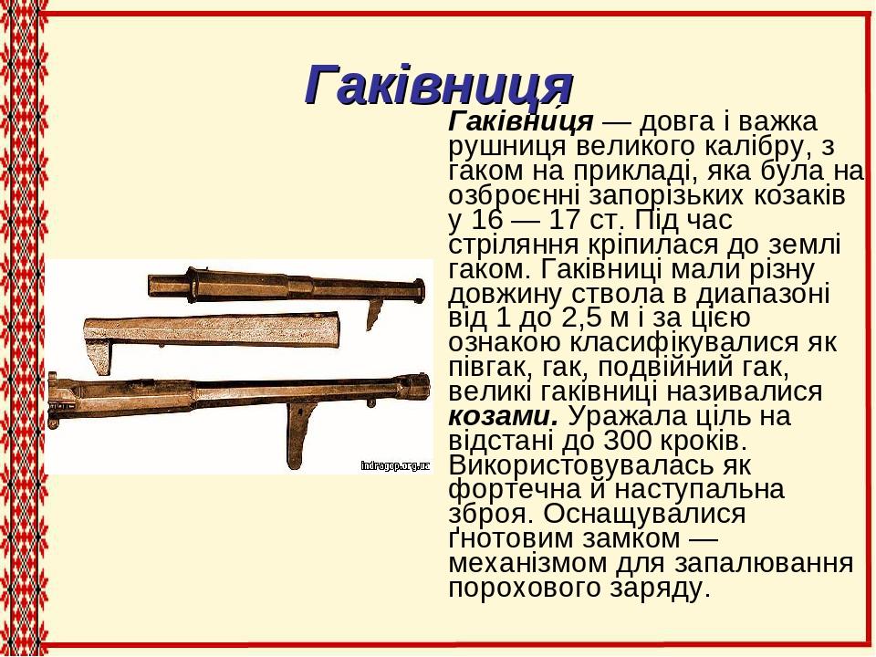 Гаківниця Гаківни́ця — довга і важка рушниця великого калібру, з гаком на прикладі, яка була на озброєнні запорізьких козаків у 16 — 17 ст. Під час...