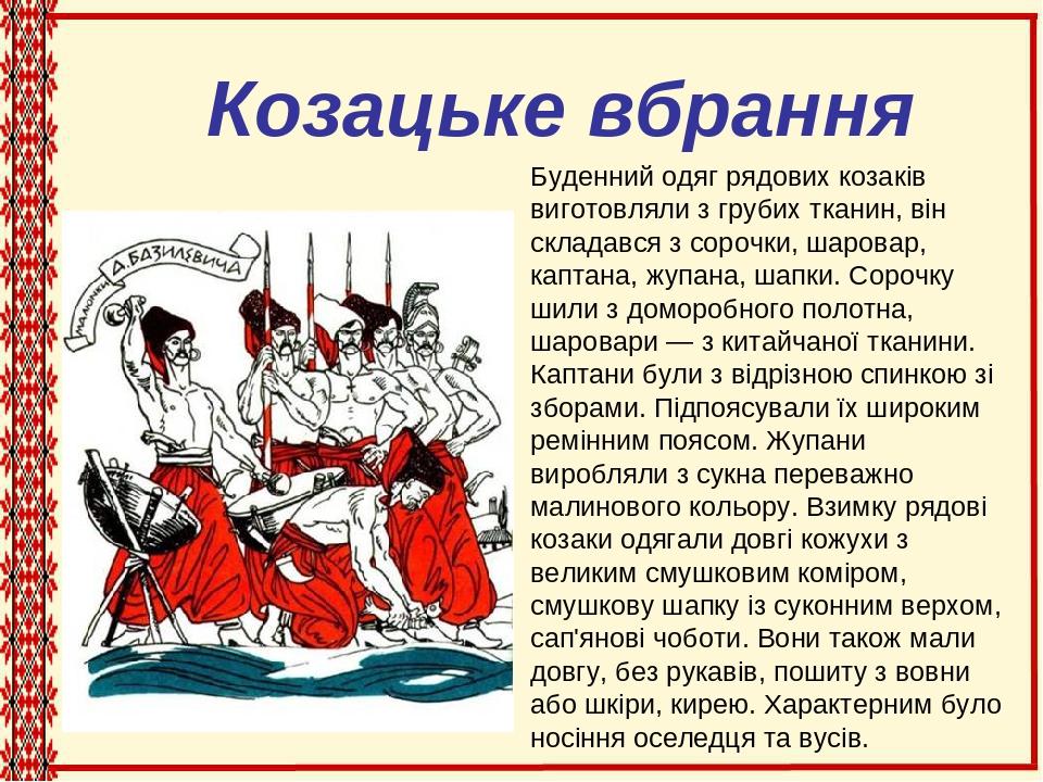 Козацьке вбрання Буденний одяг рядових козаків виготовляли з грубих тканин, він складався з сорочки, шаровар, каптана, жупана, шапки. Сорочку шили ...